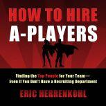 How to Hire A-Players Finding the Top People for Your Team- Even If You Don't Have a Recruiting Department, Eric Herrenkohl