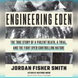 Engineering Eden The True Story of a Violent Death, a Trial, and the Fight over Controlling Nature, Jordan Fisher  Smith
