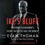 Ike's Bluff President Eisenhower's Secret Battle to Save the World, Evan Thomas