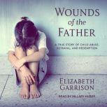 Wounds of the Father A True Story of Child Abuse, Betrayal, and Redemption, Elizabeth Garrison