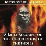 A Brief Account of the Destruction of the Indies by Bartolom de las Casas, Bartolome de las Casas