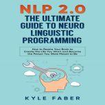 NLP 2.0 - The Ultimate Guide to Neuro Linguistic Programming How to Rewire Your Brain to Create the Life You Want and Become the Person You Were Meant to Be, Kyle Faber