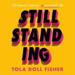 Still Standing 100 Lessons From An 'Unsuccessful' Life, Tola Doll Fisher