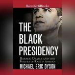 The Black Presidency Barack Obama and the Politics of Race in America, Michael Eric Dyson