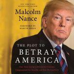 The Plot to Betray America How Team Trump Embraced Our Enemies, Compromised Our Security, and How We Can Fix It, Malcolm Nance