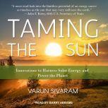 Taming the Sun Innovations to Harness Solar Energy and Power the Planet, Varun Sivaram