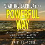 Starting Each Day in a Powerful Way 30 days of inspirational quotes and insights to start your day off right!, Skip Johnson