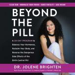 Beyond the Pill A 30-Day Program to Balance Your Hormones, Reclaim Your Body, and Reverse the Dangerous Side Effects of the Birth Control Pill, Jolene Brighten
