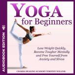 Yoga for Beginners Lose Weight Quickly, Become Tougher Mentally and Free Yourself from Anxiety and Stress, Timothy Willink