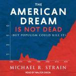 The American Dream Is Not Dead But Populism Could Kill It, Michael R. Strain
