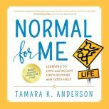 Normal For Me Learning to Love and Accept Life's Detours with God's Help, Tamara K. Anderson