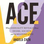 ACE What Asexuality Reveals about Desire, Identity, and the Meaning of Sex, Angela Chen