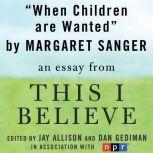 "When Children Are Wanted A ""This I Believe"" Essay, Margaret Sanger"