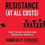 Resistance (At All Costs) How Trump Haters Are Breaking America, Kimberley Strassel