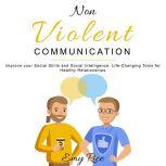 Nonviolent Communication Improve your Social Skills and Social Intelligence. Life-Changing Tools for Healthy Relationships, Emy Rice