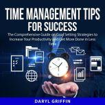 Time Management Tips for Success The Comprehensive Guide on How to Manage Your Time and Take Back Control of Your Life, Daryl Griffin