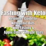Fasting with Keto: Beginner Guide to Ketogenic Diet with Fasting & Apple Cider Vinegar Uses, Greenleatherr