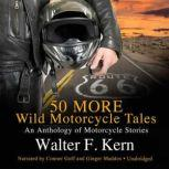 50 MORE Wild Motorcycle Tales An Anthology of Motorcycle Stories, Walter F. Kern