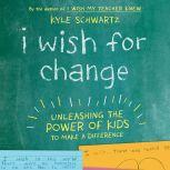 I Wish for Change Unleashing the Power of Kids to Make a Difference, Kyle Schwartz
