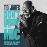 Don't Drop the Mic The Power of Your Words Can Change the World, T. D. Jakes