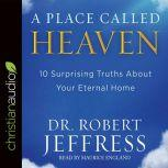 A Place Called Heaven 10 Surprising Truths about Your Eternal Home, Robert Jeffress