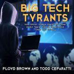 Big Tech Tyrants How Silicon Valley's Stealth Practices Addict Teens, Silence Speech and Steal Your Privacy, Floyd Brown