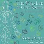 The Wild Life of Our Bodies Predators, Parasites, and Partners That Shape Who We Are Today, Rob Dunn