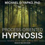 Process-Oriented Hypnosis Focusing on the Forest, Not the Trees, PhD Yapko