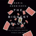The Biggest Bluff How I Learned to Pay Attention, Master Myself, and Win, Maria Konnikova