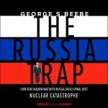 The Russia Trap How Our Shadow War with Russia Could Spiral into Nuclear Catastrophe, George Beebe