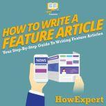How To Write a Feature Article Your Step By Step Guide To Writing Feature Articles, HowExpert