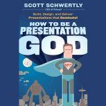 How to be a Presentation God Build, Design, and Deliver Presentations that Dominate, Scott Schwertly