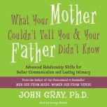What Your Mother Couldn't Tell You and Your Father Didn't Know Advanced Relationship Skills for Better Communication and Lasting Intimacy, John Gray