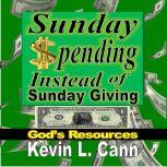 Sunday Spending Instead of Sunday Giving God's Resources, Kevin L. Cann