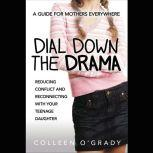 Dial Down the Drama Reducing Conflict and Reconnecting with Your Teenage Daughter--A Guide for Mothers Everywhere, Colleen O'Grady