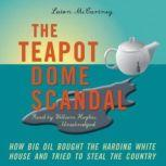 The Teapot Dome Scandal How Big Oil Bought the Harding White House and Tried to Steal the Country, Laton McCartney