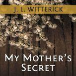 My Mother's Secret Based on a True Holocaust Story, J. L. Witterick