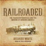 Railroaded The Transcontinentals and the Making of Modern America, Richard White