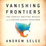 Vanishing Frontiers The Forces Driving Mexico and the United States Together, Andrew Selee