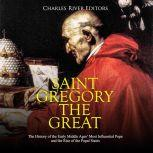 Saint Gregory the Great: The History of the Early Middle Ages' Most Influential Pope and the Rise of the Papal States, Charles River Editors