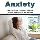 Anxiety The Ultimate Guide to Release Stress and Rewire Your Brain, Kendra Motors