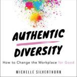 Authentic Diversity How to Change the Workplace for Good, Michelle Silverthorn