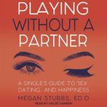 Playing Without a Partner A Singles' Guide to Sex, Dating, and Happiness, ED.D Stubbs