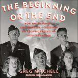 The Beginning or the End How Hollywood - and America - Learned to Stop Worrying and Love the Bomb, Greg Mitchell