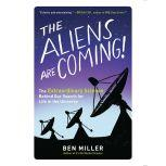 The Aliens Are Coming! The Extraordinary Science Behind Our Search for Life in the Universe, Ben Miller