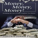 Money, Money, Money! Avoiding the Lies of the False Prophets You Know, Matthew Robert Payne