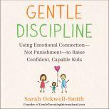 Gentle Discipline Using Emotional Connection--Not Punishment--to Raise Confident, Capable Kids, Sarah Ockwell-Smith