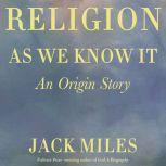 Religion as We Know It An Origin Story, Jack Miles