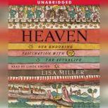 Heaven Our Enduring Fascination with the Afterlife, Lisa Miller
