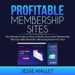 Profitable Membership Sites The Ultimate Guide on How to Build a Successful Membership That Can Help Generate a Recurring Income For You!, Jesse Mallet